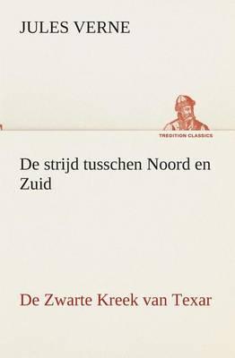 de Strijd Tusschen Noord En Zuid de Zwarte Kreek Van Texar (Paperback)