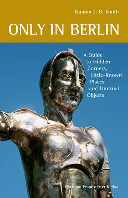 Only in Berlin: Guide to Hidden Corners, Little-Known Places & Unusual Objects (Paperback)