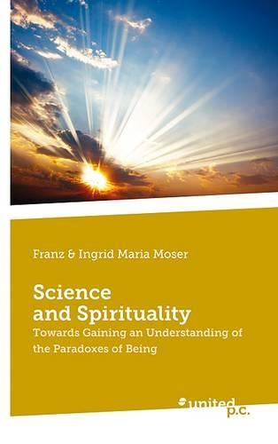Science and Spirituality: Towards Gaining an Understanding of the Paradoxes of Being (Paperback)