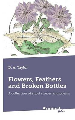 Flower, Feathers and Broken Bottles: A Collection of Short Stories and Poems (Paperback)