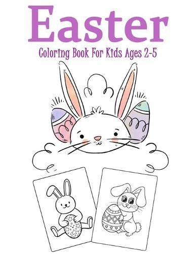 Easter Coloring Book for Kids Ages 2-5: Over 35 Easter Unique Coloring Pages For Kids Ages 2-5, Including Bunnies, Eggs, Easter Baskets & More! Great fun for kids! (Paperback)