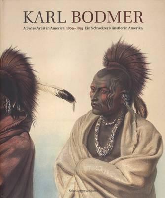 Karl Bodmer - Painter of the Native Americans: Europe Encounters America (Hardback)