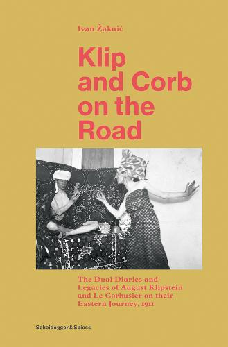 Klip and Corb on the Road: Dual Diaries & Legacies of August Klipstein and Le Corbusier - Eastern Journey (Hardback)