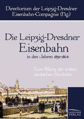 Die Leipzig-Dresdner Eisenbahn in Den Jahren 1839 Bis 1864 (Paperback)