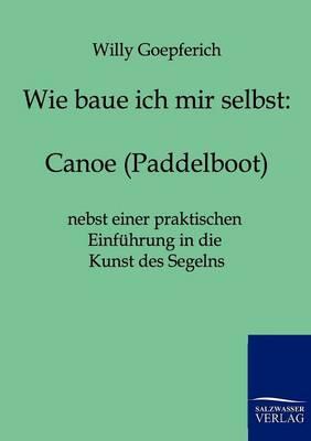 Wie Baue Ich Mir Ein Canoe (Paddelboot) (Paperback)