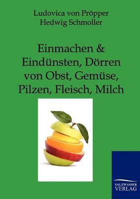 Einmachen Und Eindunsten, Dorren Von Obst, Gemuse, Pilzen, Fleisch, Milch (Paperback)