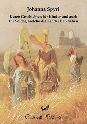 Kurze Geschichten Fur Kinder Und Auch Fur Solche, Welche Die Kinder Lieb Haben (Paperback)