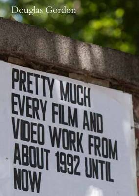 Douglas Gordon: Pretty Much Every Film and Video Works from About 1992 Until Now (Hardback)