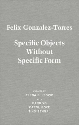 Felix Gonzalez-Torres: Specific Objects Without Specific Form (Hardback)