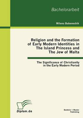 Religion and the Formation of Early Modern Identities in The Island Princess and The Jew of Malta: The Significance of Christianity in the Early Modern Period (Paperback)