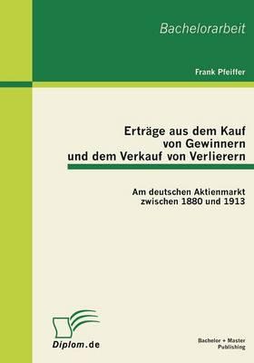 Ertrage Aus Dem Kauf Von Gewinnern Und Dem Verkauf Von Verlierern: Am Deutschen Aktienmarkt Zwischen 1880 Und 1913 (Paperback)