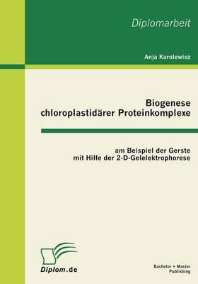 Biogenese Chloroplastidarer Proteinkomplexe Am Beispiel Der Gerste Mit Hilfe Der 2-D-Gelelektrophorese (Paperback)