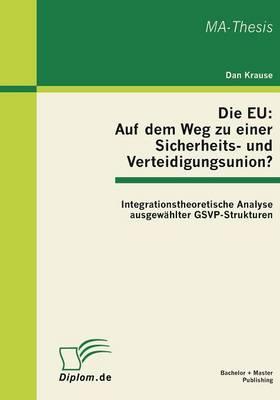 Die Eu: Auf Dem Weg Zu Einer Sicherheits- Und Verteidigungsunion? Integrationstheoretische Analyse Ausgewahlter Gsvp-Strukture (Paperback)