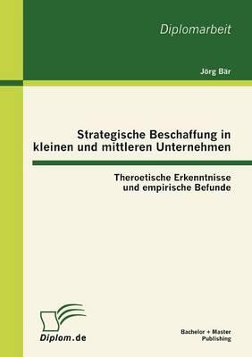 Strategische Beschaffung in Kleinen Und Mittleren Unternehmen: Theroetische Erkenntnisse Und Empirische Befunde (Paperback)
