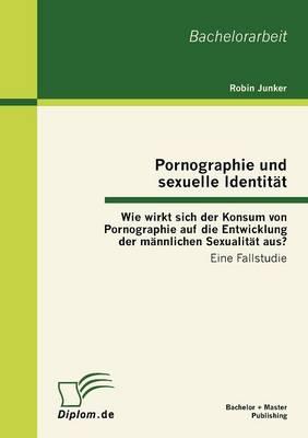 Pornographie Und Sexuelle Identit T: Wie Wirkt Sich Der Konsum Von Pornographie Auf Die Entwicklung Der M Nnlichen Sexualit T Aus? (Paperback)