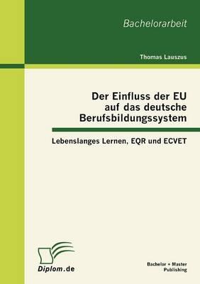 Der Einfluss Der Eu Auf Das Deutsche Berufsbildungssystem: Lebenslanges Lernen, Eqr Und Ecvet (Paperback)