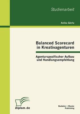 Balanced Scorecard in Kreativagenturen: Agenturspezifischer Aufbau Und Handlungsempfehlung (Paperback)