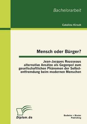 Mensch Oder B Rger? Jean-Jacques Rousseaus Alternative ANS Tze ALS Gegenpol Zum Gesellschaftlichen PH Nomen Der Selbstentfremdung Beim Modernen Menschen (Paperback)