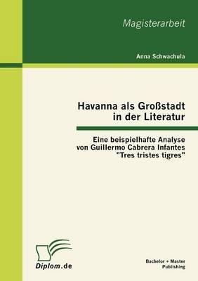 """Havanna ALS Gro Stadt in Der Literatur - Eine Beispielhafte Analyse Von Guillermo Cabrera Infantes """"Tres Tristes Tigres"""" (Paperback)"""