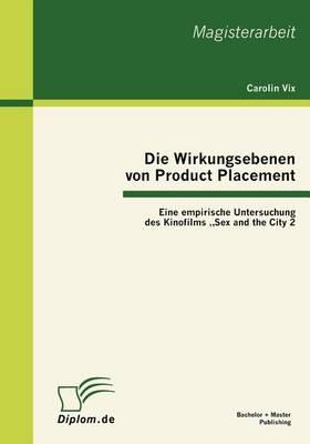 """Die Wirkungsebenen Von Product Placement: Eine Empirische Untersuchung Des Kinofilms """"sex and the City 2 (Paperback)"""