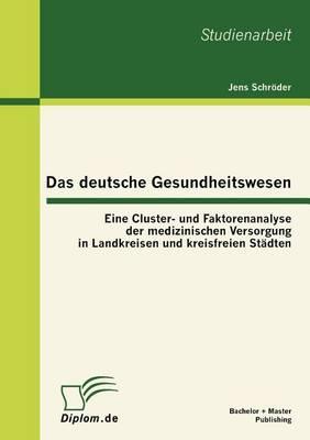 Das Deutsche Gesundheitswesen: Eine Cluster- Und Faktorenanalyse Der Medizinischen Versorgung in Landkreisen Und Kreisfreien St dten (Paperback)