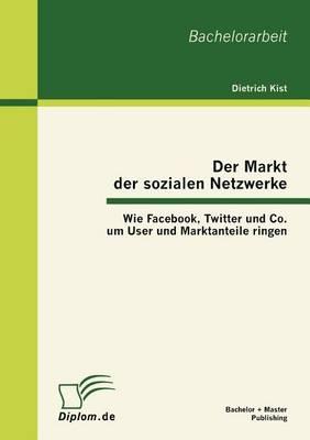 Der Markt Der Sozialen Netzwerke: Wie Facebook, Twitter Und Co. Um User Und Marktanteile Ringen (Paperback)