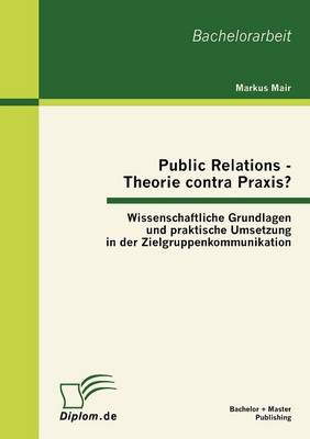 Public Relations - Theorie Contra Praxis?: Wissenschaftliche Grundlagen Und Praktische Umsetzung in Der Zielgruppenkommunikation (Paperback)