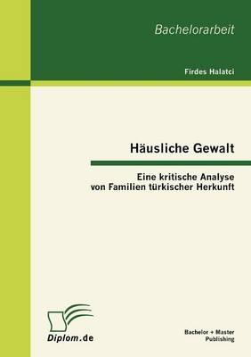 Hausliche Gewalt: Eine Kritische Analyse Von Familien Turkischer Herkunft (Paperback)