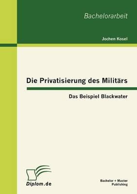 Die Privatisierung Des Milit RS: Das Beispiel Blackwater (Paperback)