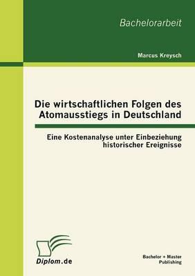 Die Wirtschaftlichen Folgen Des Atomausstiegs in Deutschland: Eine Kostenanalyse Unter Einbeziehung Historischer Ereignisse (Paperback)