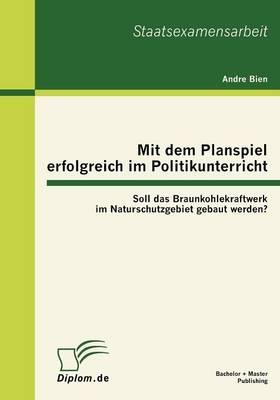 Mit Dem Planspiel Erfolgreich Im Politikunterricht: Soll Das Braunkohlekraftwerk Im Naturschutzgebiet Gebaut Werden? (Paperback)