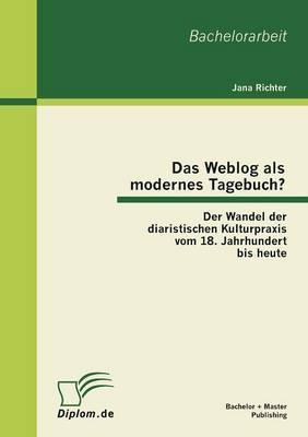 Das Weblog ALS Modernes Tagebuch? Der Wandel Der Diaristischen Kulturpraxis Vom 18. Jahrhundert Bis Heute (Paperback)