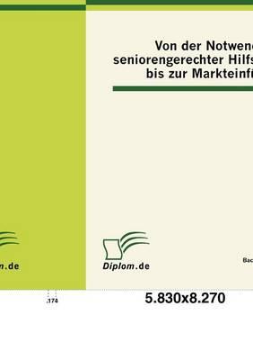 Von Der Notwendigkeit Seniorengerechter Hilfsmittel Bis Zur Markteinf Hrung (Paperback)