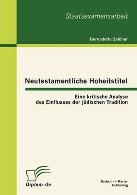 Neutestamentliche Hoheitstitel: Eine Kritische Analyse Des Einflusses Der J Dischen Tradition (Paperback)