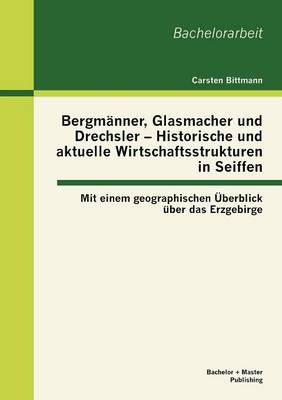 Bergm Nner, Glasmacher Und Drechsler - Historische Und Aktuelle Wirtschaftsstrukturen in Seiffen: Mit Einem Geographischen Berblick Ber Das Erzgebirge (Paperback)