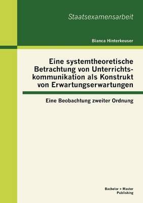 Eine Systemtheoretische Betrachtung Von Unterrichtskommunikation ALS Konstrukt Von Erwartungserwartungen: Eine Beobachtung Zweiter Ordnung (Paperback)