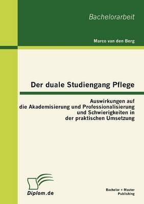 Der Duale Studiengang Pflege: Auswirkungen Auf Die Akademisierung Und Professionalisierung Und Schwierigkeiten in Der Praktischen Umsetzung (Paperback)