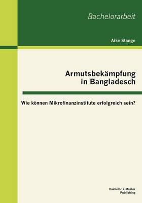 Armutsbek Mpfung in Bangladesch: Wie K Nnen Mikrofinanzinstitute Erfolgreich Sein? (Paperback)