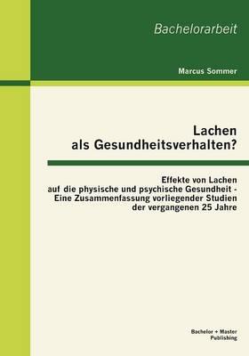 Lachen ALS Gesundheitsverhalten?: Effekte Von Lachen Auf Die Physische Und Psychische Gesundheit - Eine Zusammenfassung Vorliegender Studien Der Vergangenen 25 Jahre (Paperback)