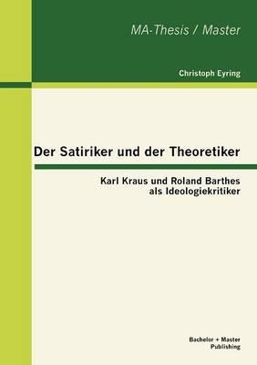 Der Satiriker Und Der Theoretiker: Karl Kraus Und Roland Barthes ALS Ideologiekritiker (Paperback)