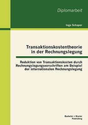 Transaktionskostentheorie in Der Rechnungslegung: Reduktion Von Transaktionskosten Durch Rechnungslegungsvorschriften Am Beispiel Der Internationalen Rechnungslegung (Paperback)