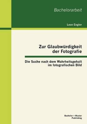 Zur Glaubw Rdigkeit Der Fotografie: Die Suche Nach Dem Wahrheitsgehalt Im Fotografischen Bild (Paperback)