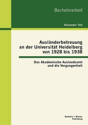 Ausl Nderbetreuung an Der Universit T Heidelberg Von 1928 Bis 1938: Das Akademische Auslandsamt Und Die Vergangenheit (Paperback)