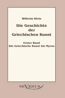 Geschichte Der Griechischen Kunst - Erster Band: Die Griechische Kunst Bis Myron (Paperback)