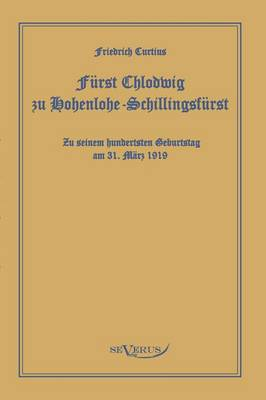 Furst Chlodwig Zu Hohenlohe-Schillingsfurst. Zu Seinem Hundertsten Geburtstag 31. Marz 1919 (Paperback)