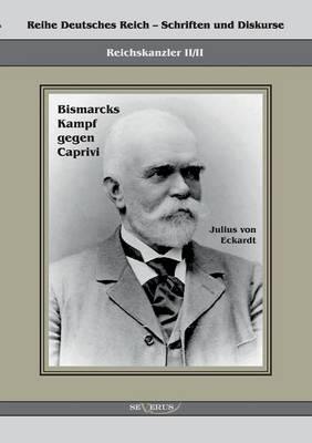 Reichskanzler Leo Von Caprivi. Bismarcks Kampf Gegen Caprivi (Paperback)