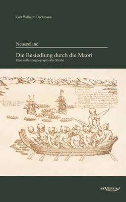 Neuseeland - Die Besiedlung Durch Die Maori. Eine Anthropogeographische Studie (Paperback)