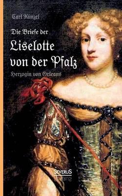 Die Briefe Der Liselotte Von Der Pfalz, Herzogin Von Orleans (Paperback)