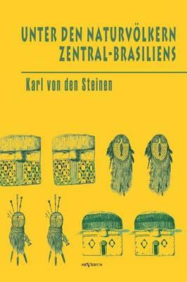 Unter Den Naturvolkern Zentral-Brasiliens: Reiseschilderung Und Ergebnisse Der Zweiten Schingu-Expedition 1887-1888 (Hardback)