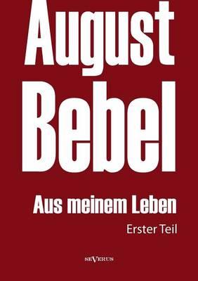 August Bebel: Aus meinem Leben. Autobiographie in drei Teilen. Erster Teil (Paperback)